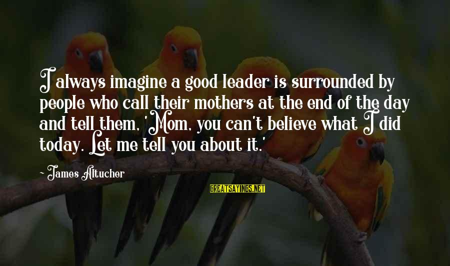 Rafi El Cunado Sayings By James Altucher: I always imagine a good leader is surrounded by people who call their mothers at