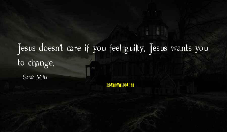 Rafi El Cunado Sayings By Sarah Miles: Jesus doesn't care if you feel guilty. Jesus wants you to change.