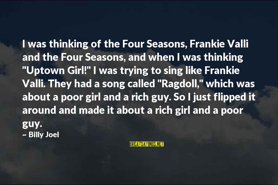 Ragdoll Sayings By Billy Joel: I was thinking of the Four Seasons, Frankie Valli and the Four Seasons, and when