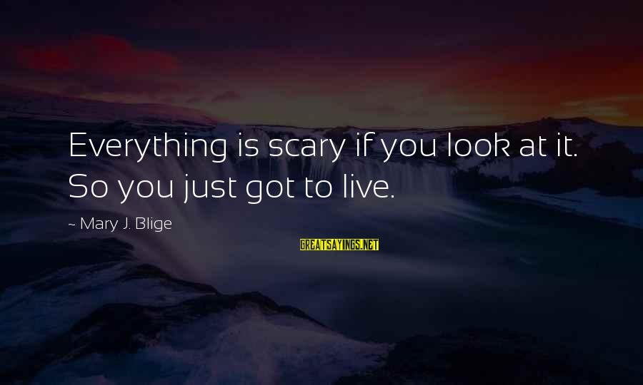 Ragdoll Sayings By Mary J. Blige: Everything is scary if you look at it. So you just got to live.