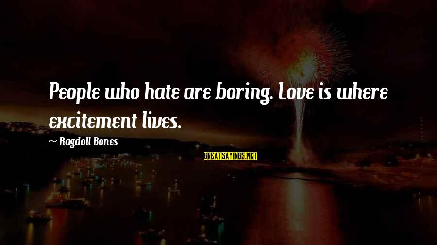 Ragdoll Sayings By Ragdoll Bones: People who hate are boring. Love is where excitement lives.