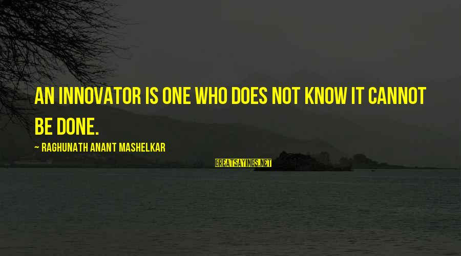Raghunath Mashelkar Sayings By Raghunath Anant Mashelkar: An innovator is one who does not know it cannot be done.