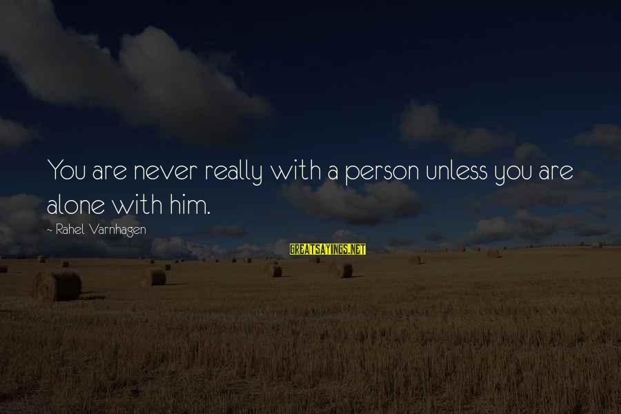 Rahel Sayings By Rahel Varnhagen: You are never really with a person unless you are alone with him.