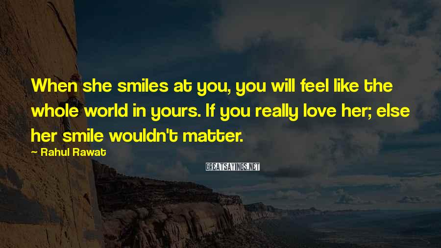 Rahul Rawat Sayings: When she smiles at you, you will feel like the whole world in yours. If
