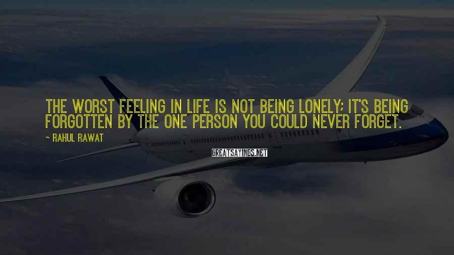 Rahul Rawat Sayings: The worst feeling in life is not being lonely; it's being forgotten by the one