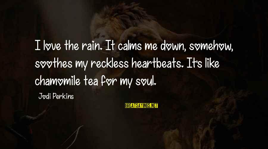 Rain And Tea Sayings By Jodi Perkins: I love the rain. It calms me down, somehow, soothes my reckless heartbeats. It's like