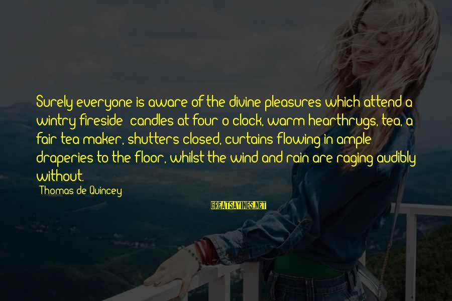 Rain And Tea Sayings By Thomas De Quincey: Surely everyone is aware of the divine pleasures which attend a wintry fireside; candles at
