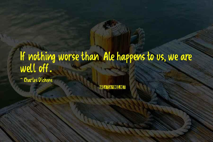 Rainy Season Romantic Sayings By Charles Dickens: If nothing worse than Ale happens to us, we are well off.