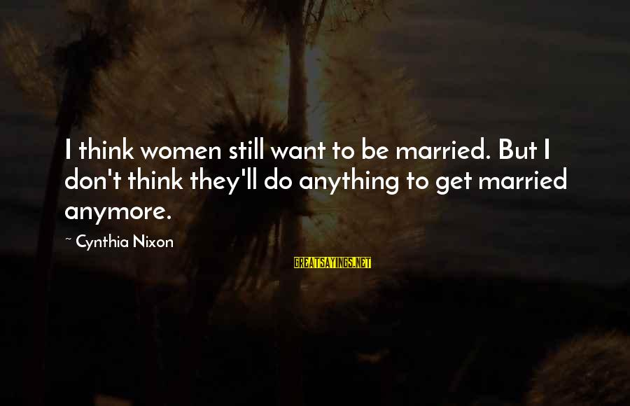 Rainy Season Romantic Sayings By Cynthia Nixon: I think women still want to be married. But I don't think they'll do anything