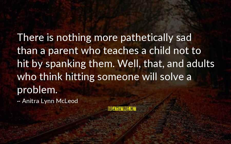 Raising A Child On Your Own Sayings By Anitra Lynn McLeod: There is nothing more pathetically sad than a parent who teaches a child not to