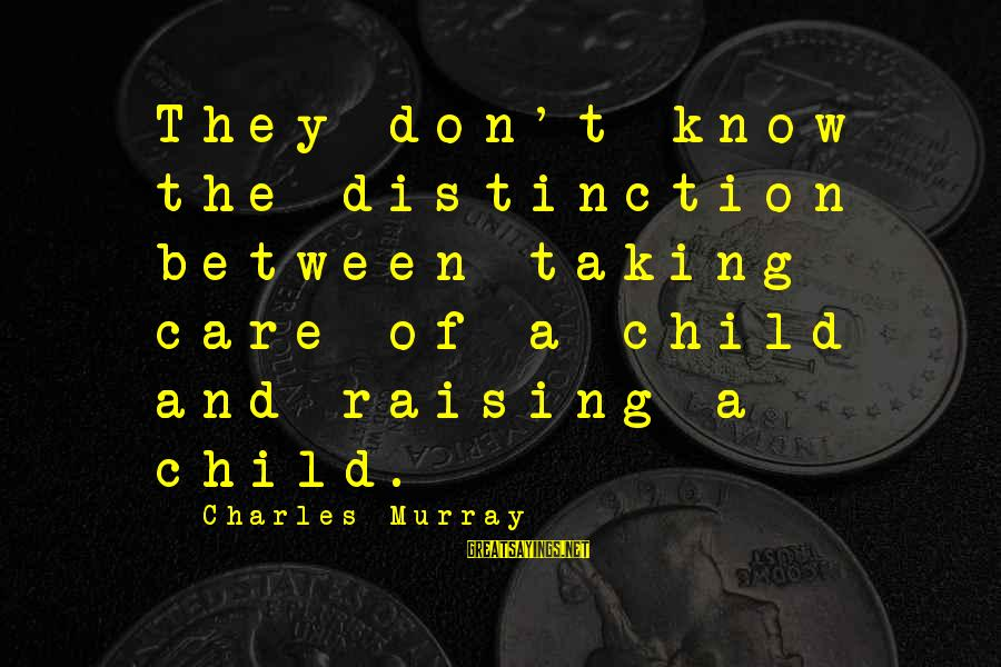 Raising A Child On Your Own Sayings By Charles Murray: They don't know the distinction between taking care of a child and raising a child.