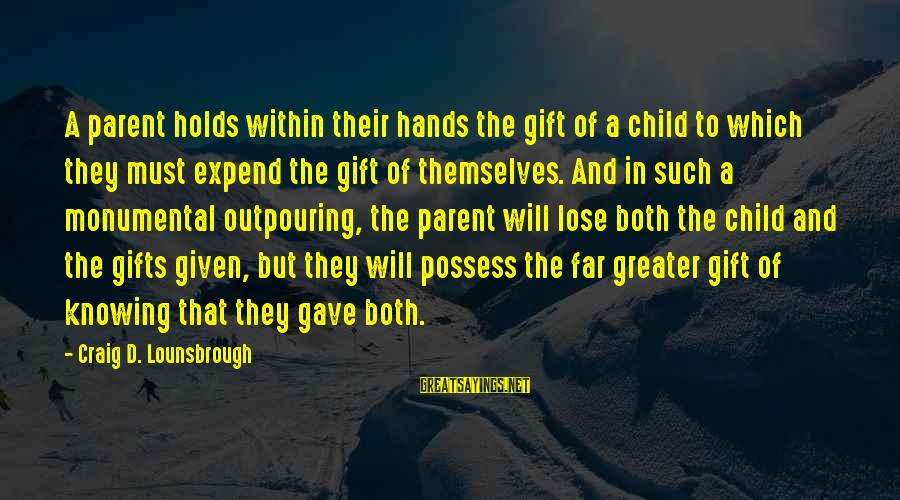 Raising A Child On Your Own Sayings By Craig D. Lounsbrough: A parent holds within their hands the gift of a child to which they must
