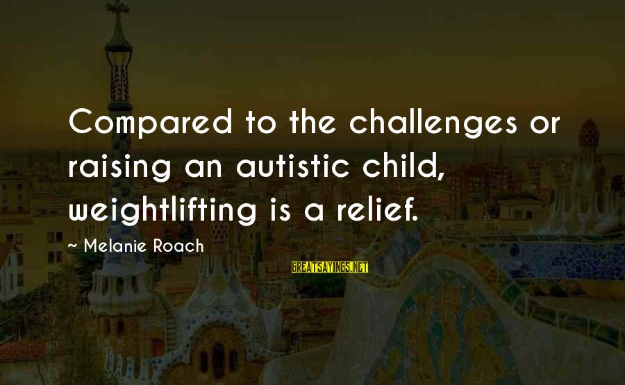 Raising A Child On Your Own Sayings By Melanie Roach: Compared to the challenges or raising an autistic child, weightlifting is a relief.