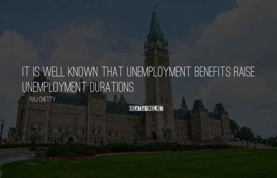 Raj Chetty Sayings: It is well known that unemployment benefits raise unemployment durations.