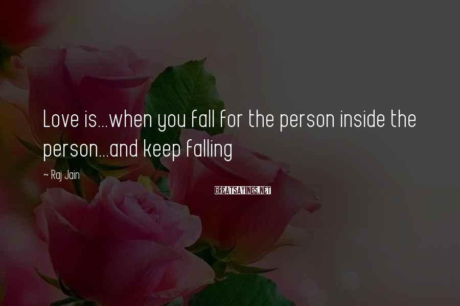 Raj Jain Sayings: Love is...when you fall for the person inside the person...and keep falling