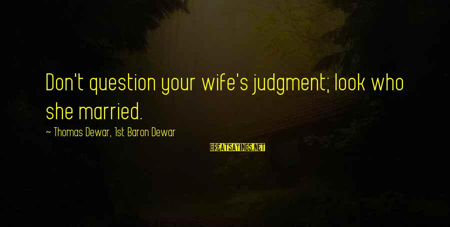 Rajasthani Rajput Sayings By Thomas Dewar, 1st Baron Dewar: Don't question your wife's judgment; look who she married.