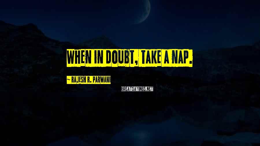 Rajesh R. Parwani Sayings: When in doubt, take a nap.