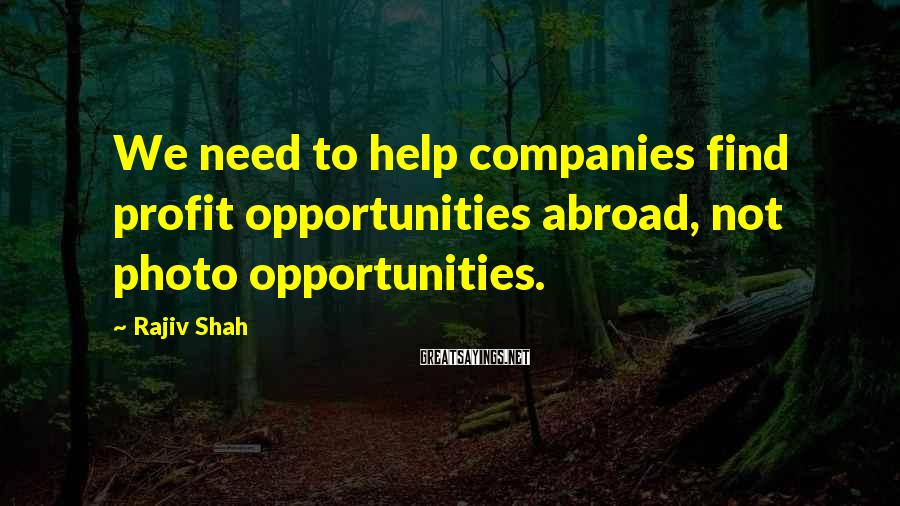 Rajiv Shah Sayings: We need to help companies find profit opportunities abroad, not photo opportunities.