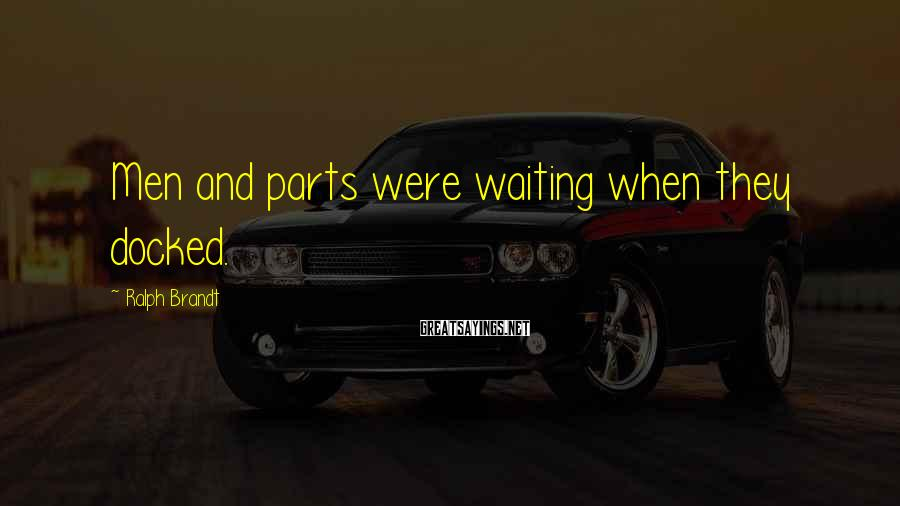 Ralph Brandt Sayings: Men and parts were waiting when they docked.