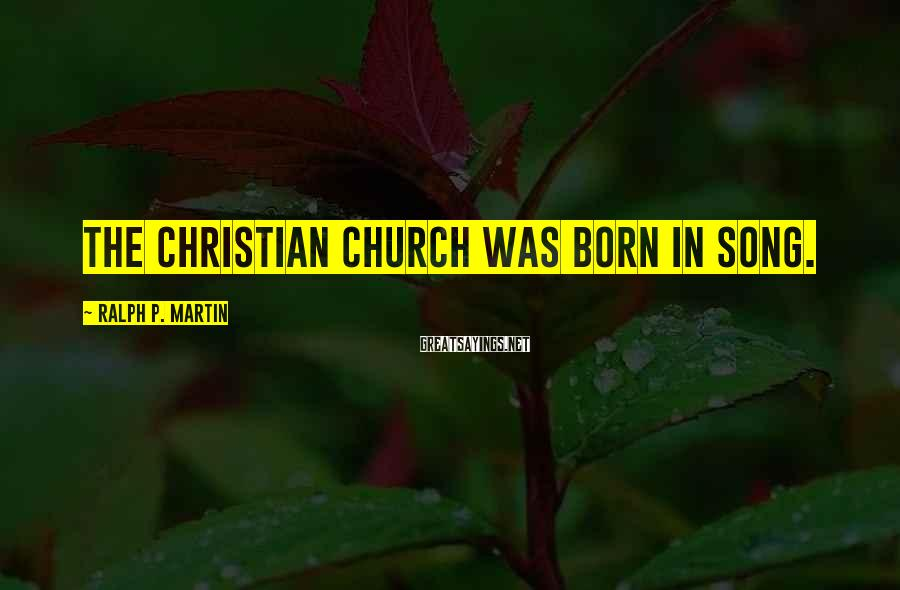 Ralph P. Martin Sayings: The Christian church was born in song.