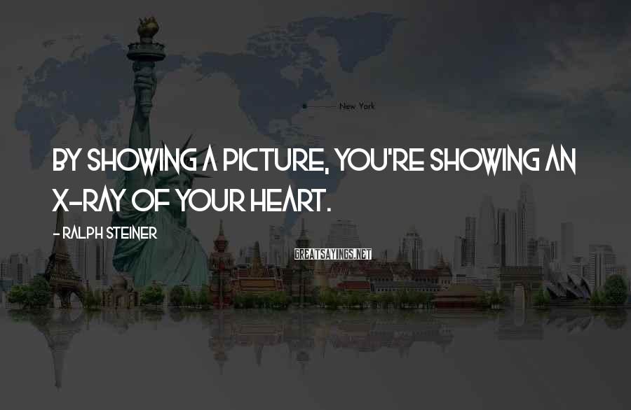 Ralph Steiner Sayings: By showing a picture, you're showing an x-ray of your heart.