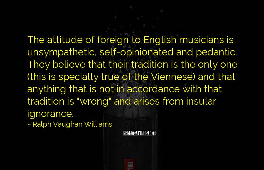 Ralph Vaughan Williams Sayings: The attitude of foreign to English musicians is unsympathetic, self-opinionated and pedantic. They believe that
