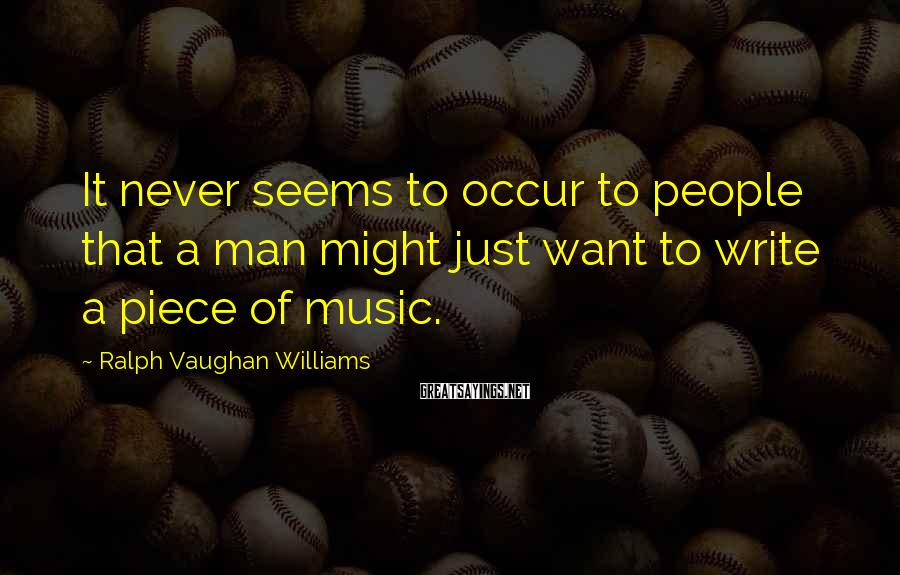 Ralph Vaughan Williams Sayings: It never seems to occur to people that a man might just want to write