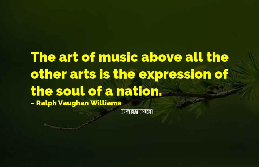 Ralph Vaughan Williams Sayings: The art of music above all the other arts is the expression of the soul