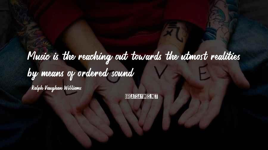 Ralph Vaughan Williams Sayings: Music is the reaching out towards the utmost realities by means of ordered sound.