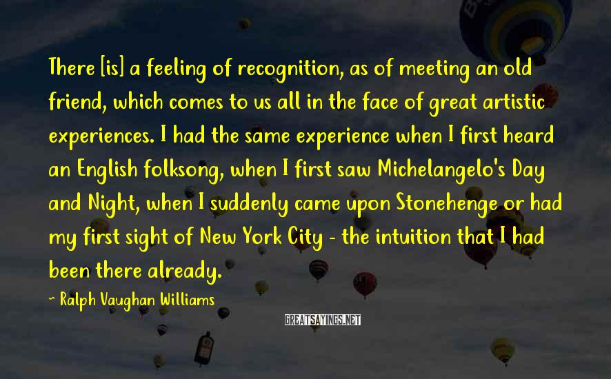 Ralph Vaughan Williams Sayings: There [is] a feeling of recognition, as of meeting an old friend, which comes to