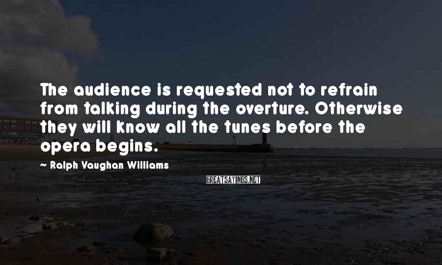 Ralph Vaughan Williams Sayings: The audience is requested not to refrain from talking during the overture. Otherwise they will
