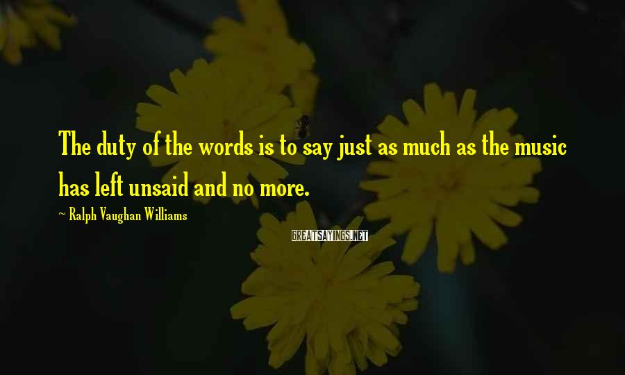 Ralph Vaughan Williams Sayings: The duty of the words is to say just as much as the music has