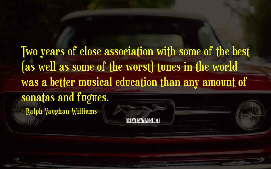 Ralph Vaughan Williams Sayings: Two years of close association with some of the best (as well as some of