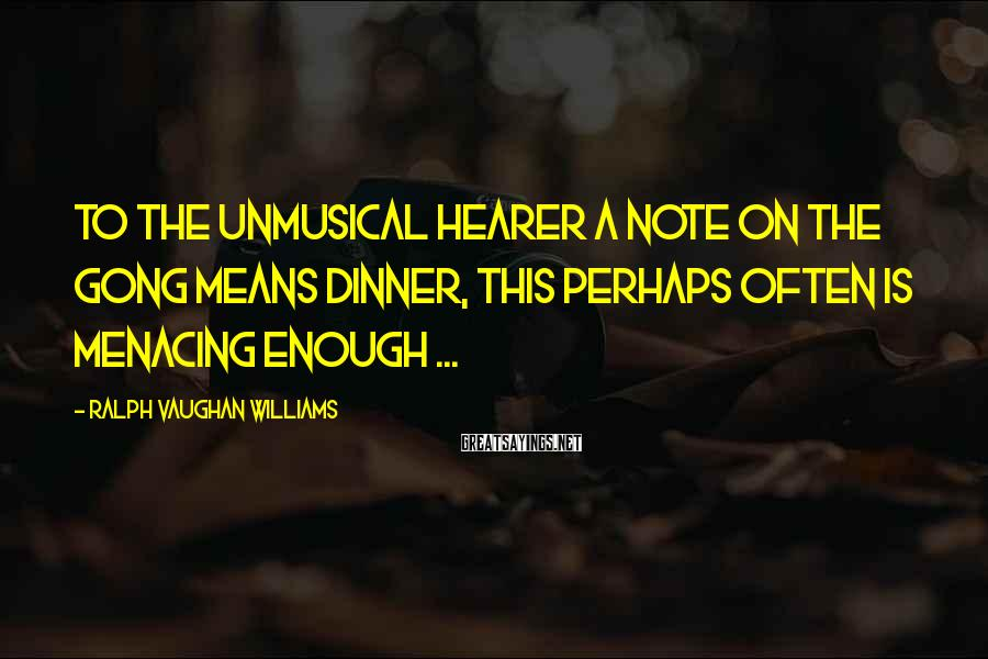 Ralph Vaughan Williams Sayings: To the unmusical hearer a note on the gong means dinner, this perhaps often is