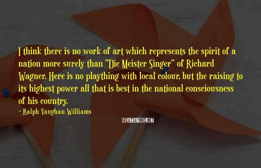 Ralph Vaughan Williams Sayings: I think there is no work of art which represents the spirit of a nation