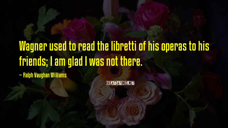Ralph Vaughan Williams Sayings: Wagner used to read the libretti of his operas to his friends; I am glad