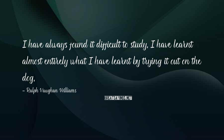 Ralph Vaughan Williams Sayings: I have always found it difficult to study. I have learnt almost entirely what I