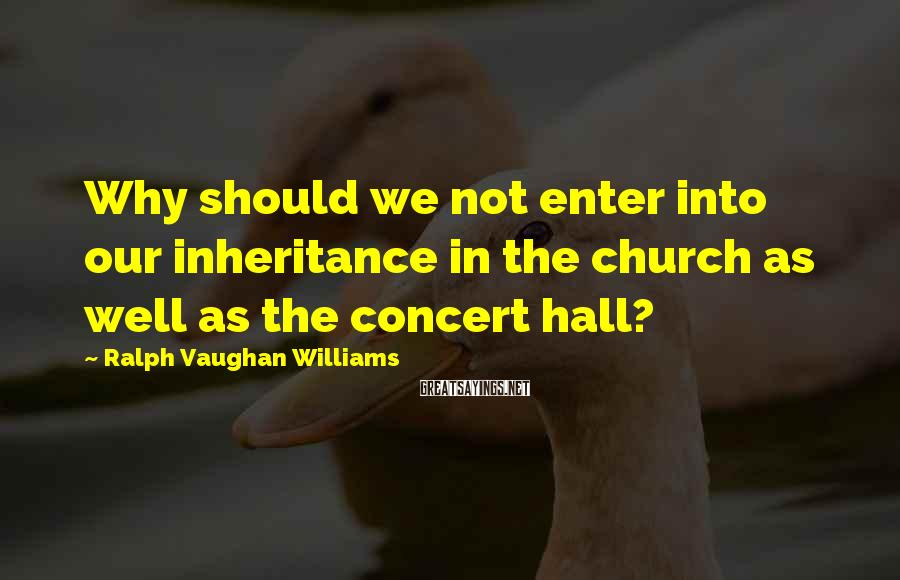 Ralph Vaughan Williams Sayings: Why should we not enter into our inheritance in the church as well as the