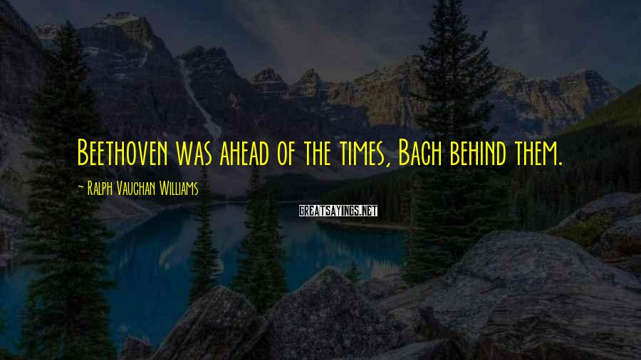 Ralph Vaughan Williams Sayings: Beethoven was ahead of the times, Bach behind them.