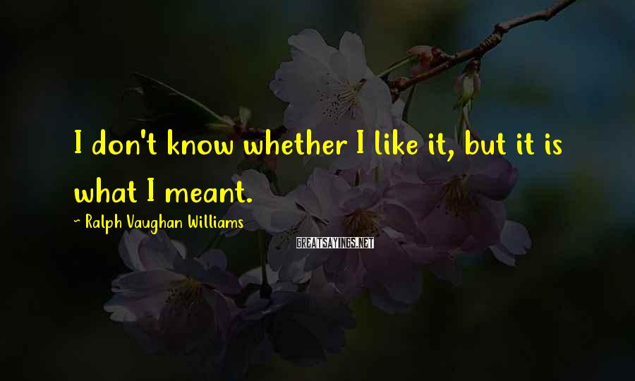Ralph Vaughan Williams Sayings: I don't know whether I like it, but it is what I meant.