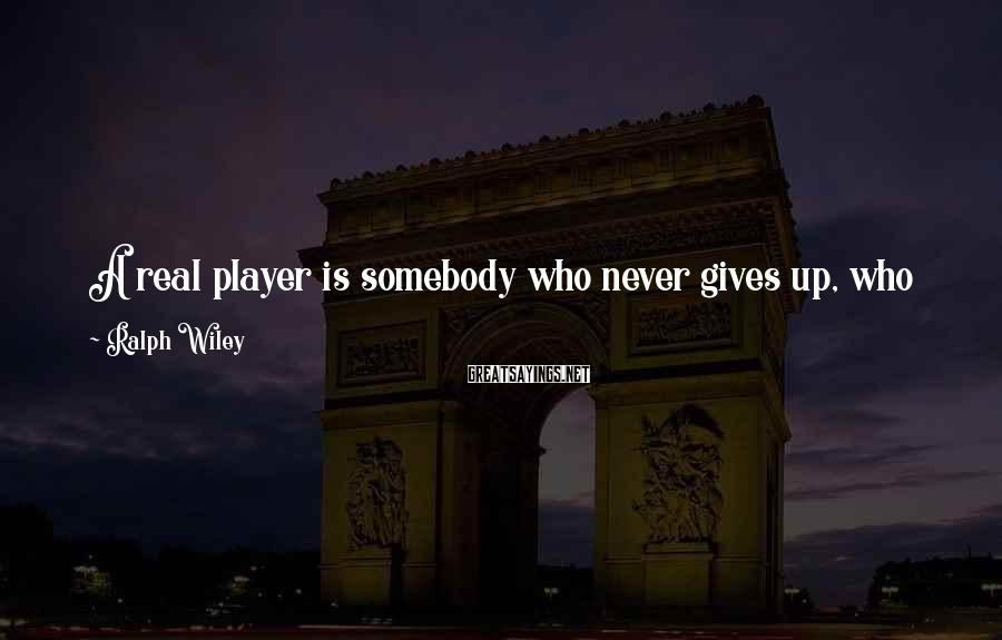 Ralph Wiley Sayings: A real player is somebody who never gives up, who keeps thinking all the way