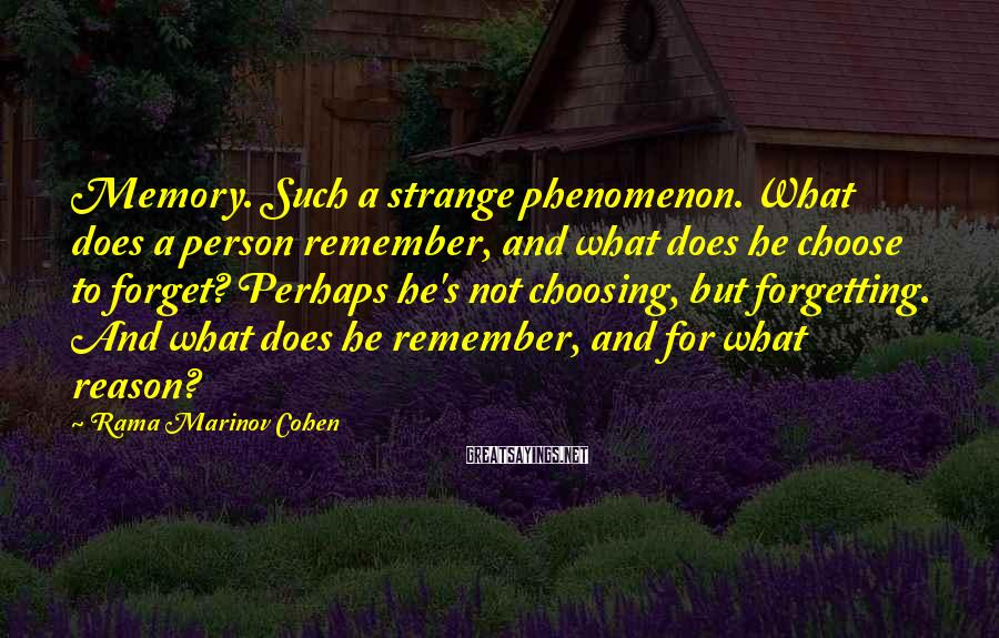 Rama Marinov Cohen Sayings: Memory. Such a strange phenomenon. What does a person remember, and what does he choose