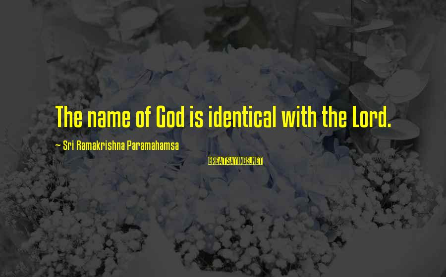 Ramakrishna Paramahamsa Sayings By Sri Ramakrishna Paramahamsa: The name of God is identical with the Lord.