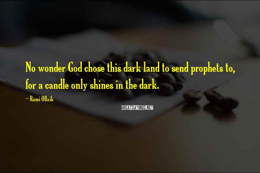 Rami Ollaik Sayings: No wonder God chose this dark land to send prophets to, for a candle only