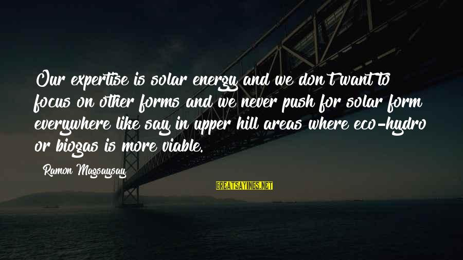 Ramon Magsaysay Sayings By Ramon Magsaysay: Our expertise is solar energy and we don't want to focus on other forms and