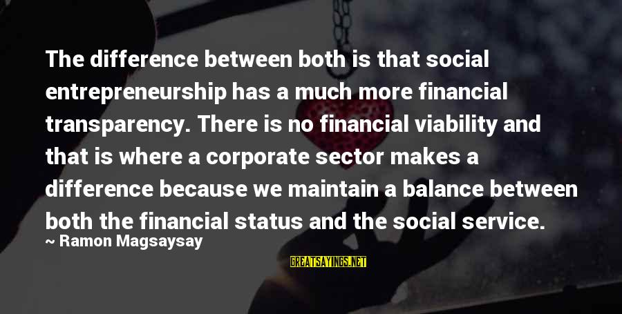 Ramon Magsaysay Sayings By Ramon Magsaysay: The difference between both is that social entrepreneurship has a much more financial transparency. There