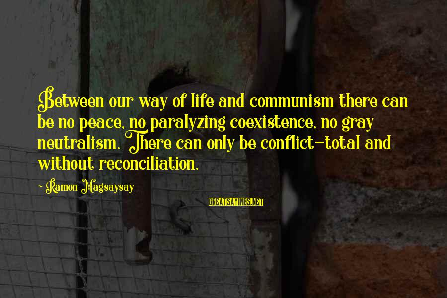 Ramon Magsaysay Sayings By Ramon Magsaysay: Between our way of life and communism there can be no peace, no paralyzing coexistence,