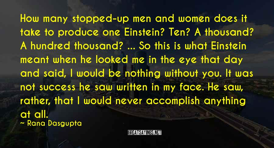 Rana Dasgupta Sayings: How many stopped-up men and women does it take to produce one Einstein? Ten? A