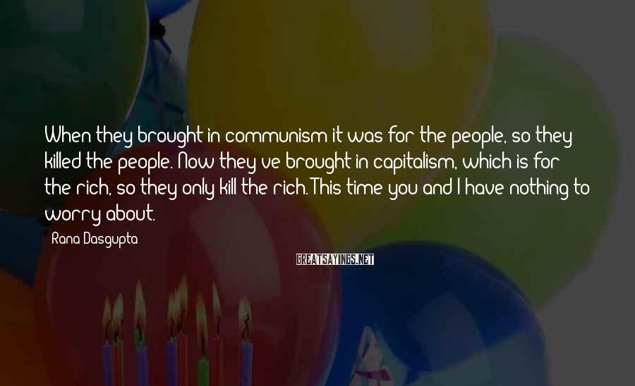 Rana Dasgupta Sayings: When they brought in communism it was for the people, so they killed the people.