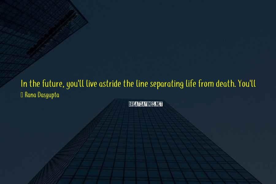 Rana Dasgupta Sayings: In the future, you'll live astride the line separating life from death. You'll become experienced